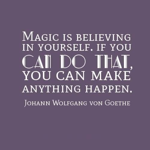 Do Sayings Magic is believing in yourself if you can do that you can make anything happen Johann Wolfgang von Goethe