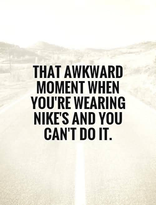 Do Sayings That awkward moment when youre wearing nikes and you cant do it