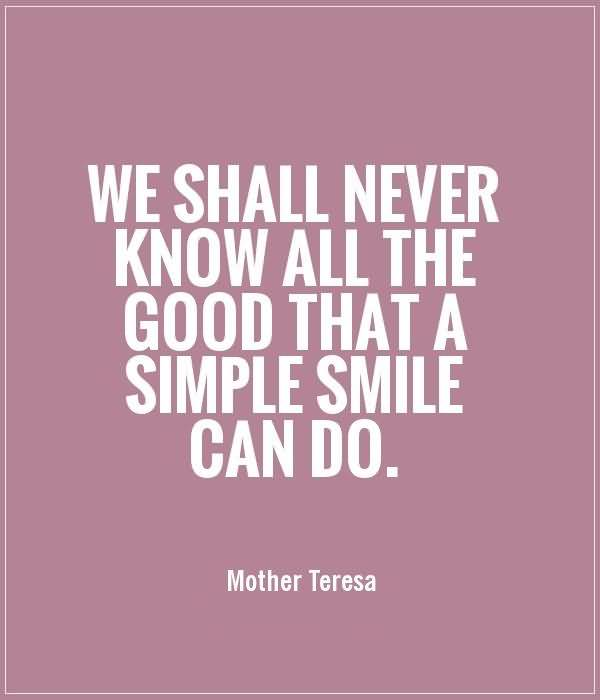 Do Sayings We shall never know all the good that a simple smile can do Mother Teresa