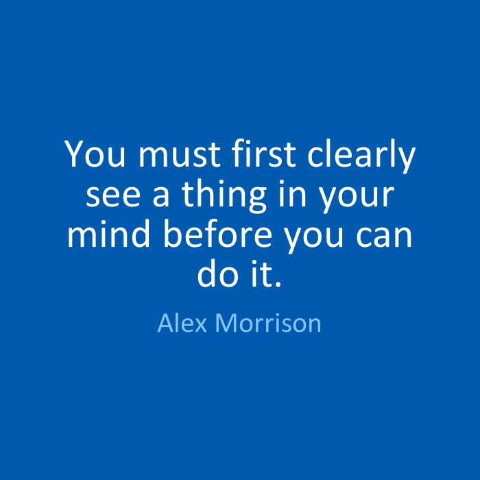 Do Sayings You must first clearly see a thing in your mind before you can do it. Alex Morrison