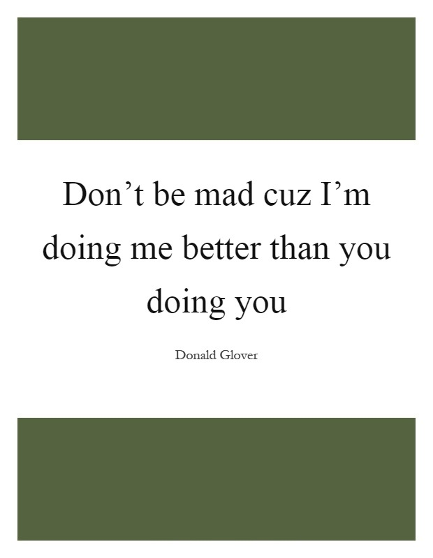 Doing Me Quotes Don't be mad cuz I'm doing me better than you doing you Donald Glover