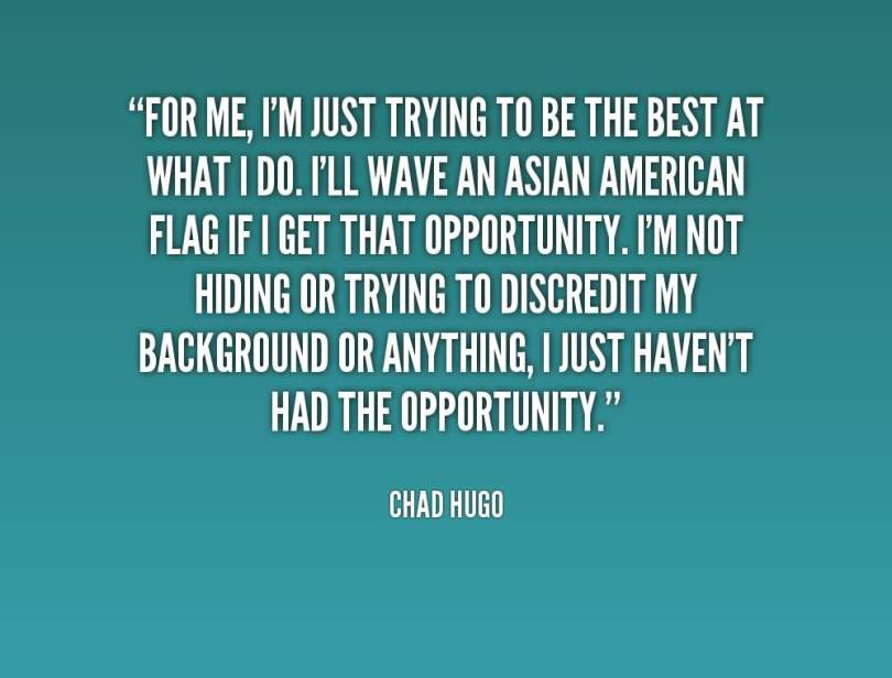 Doing Me Quotes For me im just trying to be the best at what i do i'll wave an asian american Chad Hugo