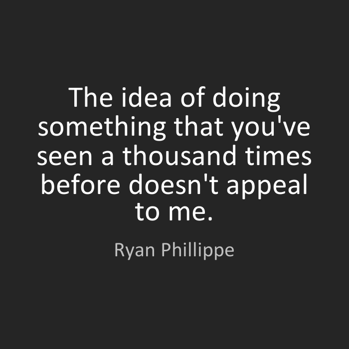 Doing Me Quotes The idea of doing something that you've seen a thousand times before doesn't appeal to me. Ryan Phillippe