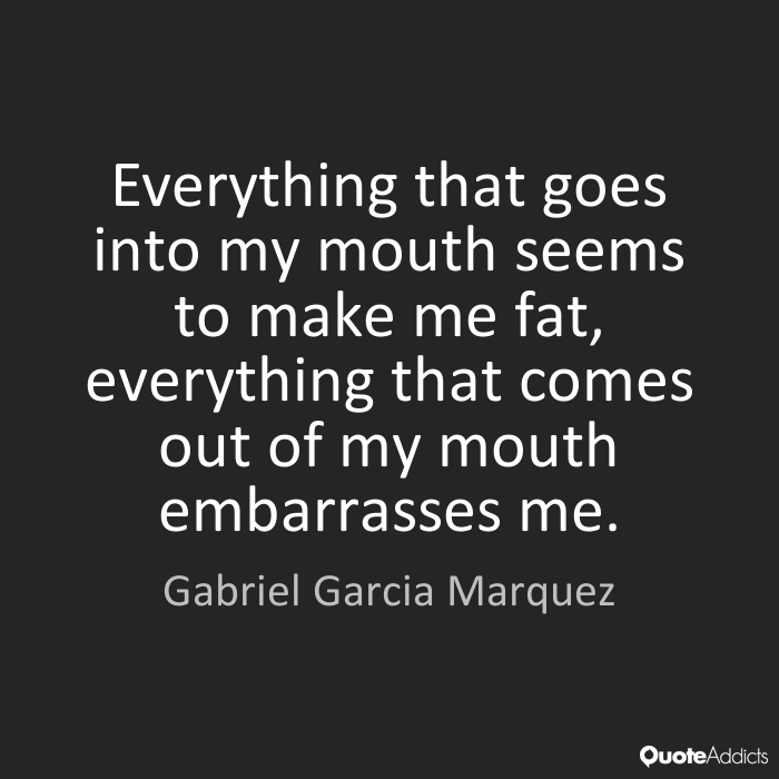 Fat Quotes Everything that goes into my mouth seems to make me fat, everything that comes out of my mouth embarrasses me. Gabriel Garcia Marquez