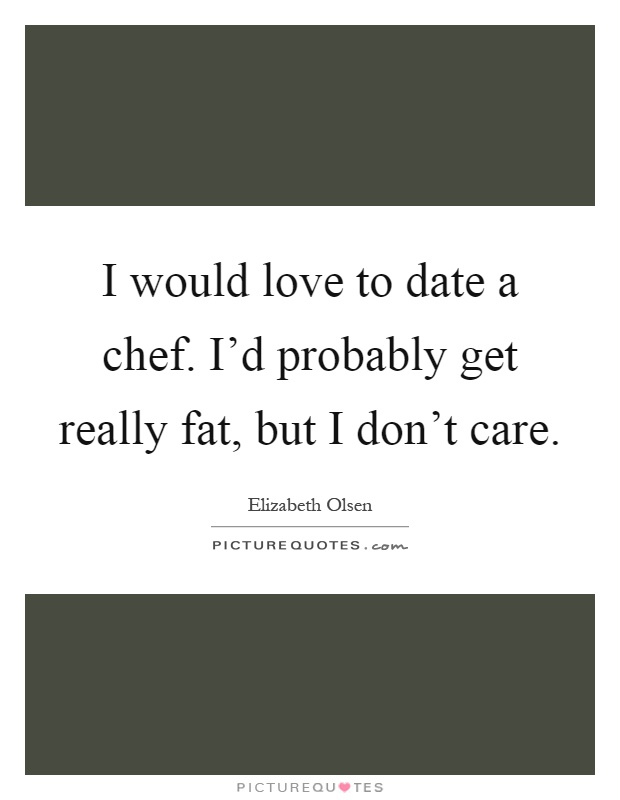 Fat Quotes I would love to date a chef. I'd probably get really fat, but I don't care. Elizabeth Olsen