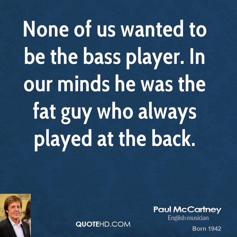 Fat Sayings None of us wanted to be the bass player. In our minds he was the fat guy who always played at the back. Paul McCartney
