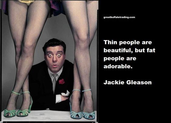 Fat Sayings Thin people are beautiful, but fat people are adorable. Jackie Gleason