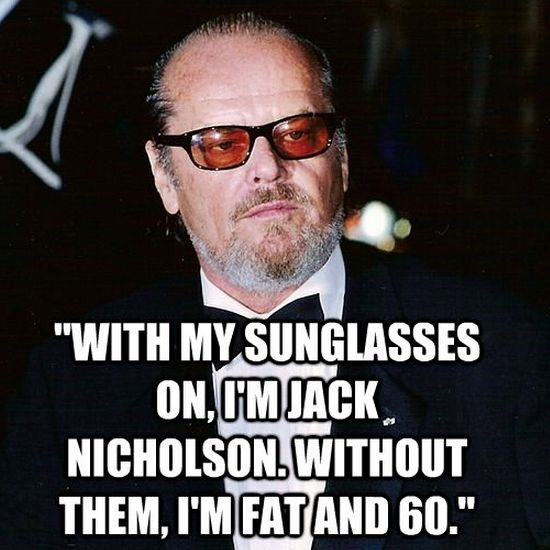 Fat Sayings With my sunglasses on, I'm Jack Nicholson. Without them, I'm fat and 60. Jack Nicholson