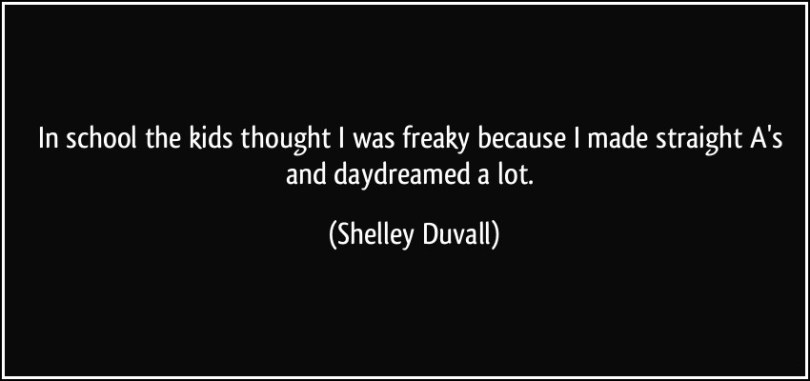 Freaky Quotes In school the kids thought i was freaky because i made straight as and daydreamed a lot Shelley Duvall