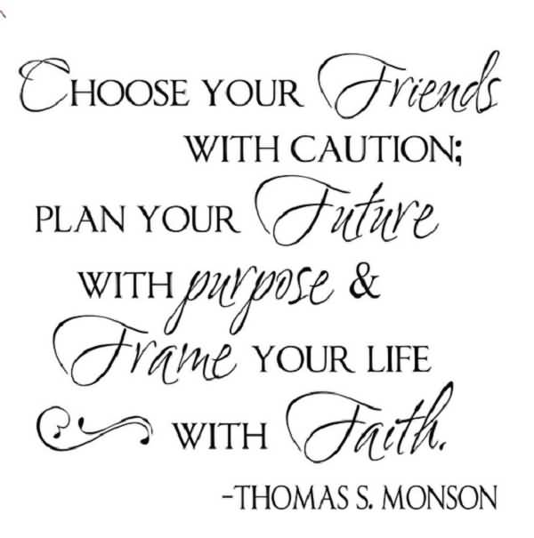 Friends Quotes Choose your friends with caution plan your future with purpose frame your life with faith Thomas S. Monson