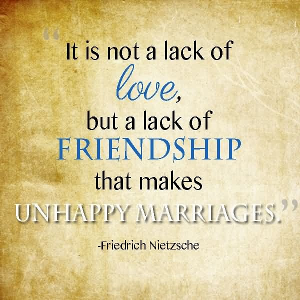 Friends Quotes It not a lack of love but a lack of friendship that makes unahappy marriages Friedrich Nietzsche