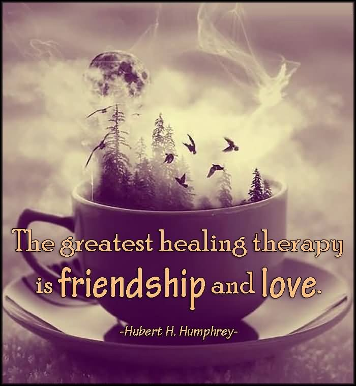Friends Quotes The greatest healing therapy is friendship and love Hubert H. Humphrey