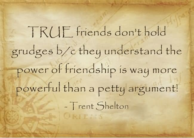 Friends Quotes True friends dont hold grudges they understand the power of friendship is way more powerful than a petty argument Trent Shelton
