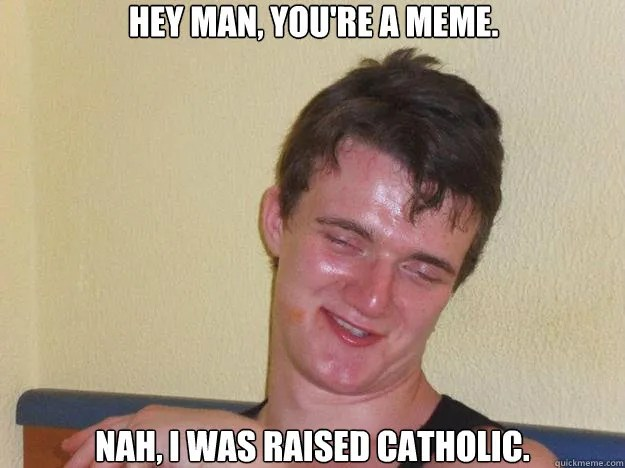Funny Nah Memes Hey man, you're a meme nah, i was raised catholic