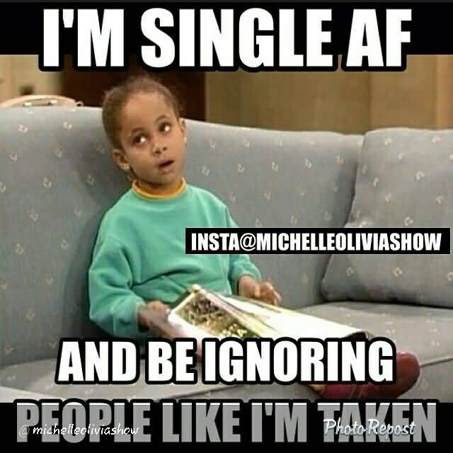 Funny Single Meme I'm single af and be ignoring people like i'm taken