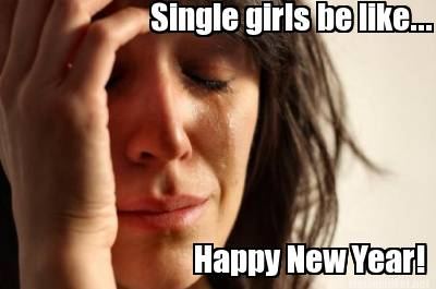 Funny Single Meme Single girls be like happy new year!