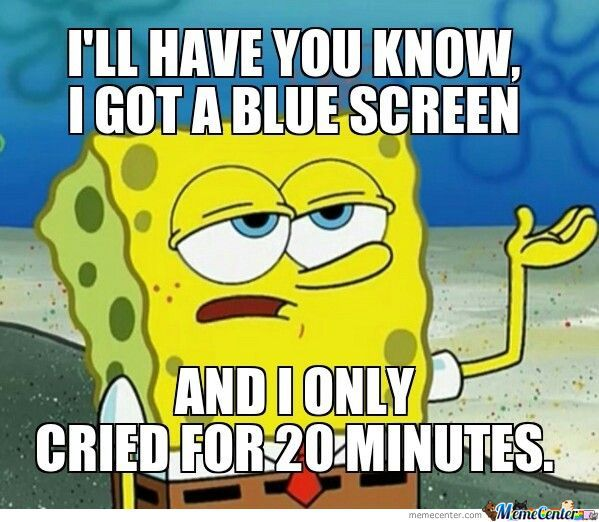 Funny Spongebob Memes I'll Have You Know i got a blue screen and i only cried for 20 minutes