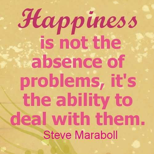 Happiness is not the absense of problems its the ability to deal with them Steve Maraboll
