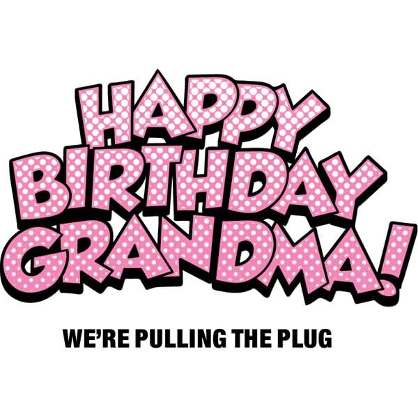 Happy Birthday Grandma We're Pulling The Plug Wishes Message Image For Whatsapp