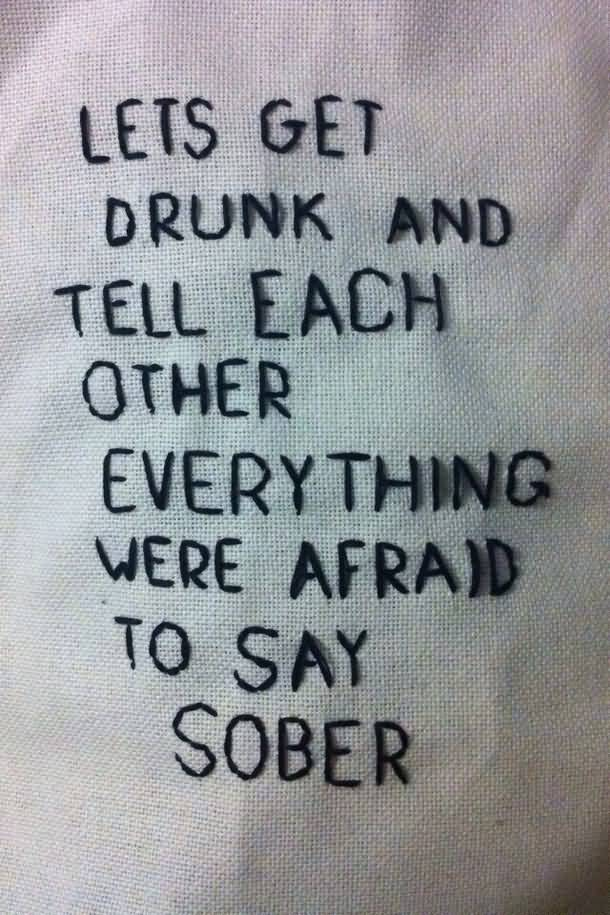 Hipster Quotes Lets get drunk and tell each other everything we;re afraid to say sober