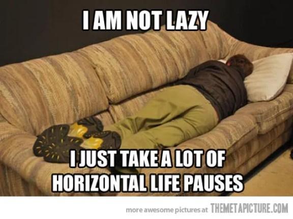 I Am Not Lazy I Just Take A Lot Of Horizontal Life Pauses Funny Lazy Memes