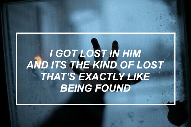 I got lost in him and its the kind of lost that's exactly like being found