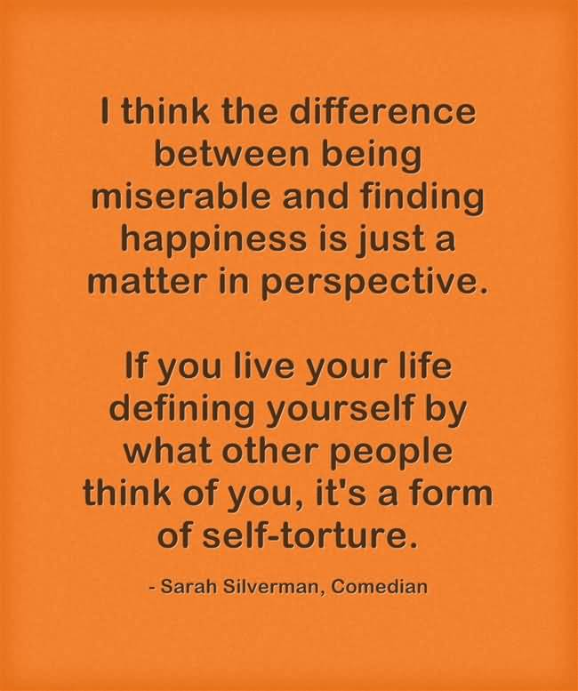 I think the difference between being miserable and finding happiness is just a matter in perspective Sarah Silverman