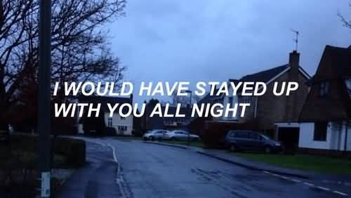 I would have stayed up with you all night