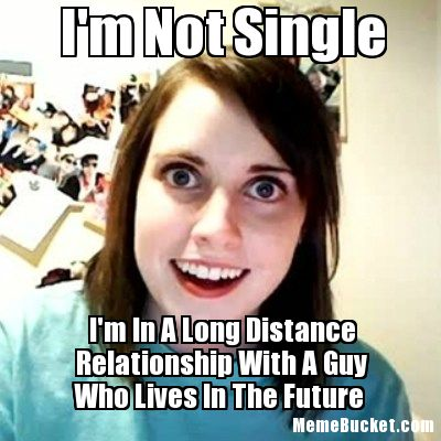 I'm not single i'm in a long distance relationship with a guy Funny Single Meme