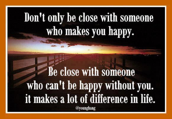 Inspirational Happiness Quotes Don't only be close with someone who makes you happy