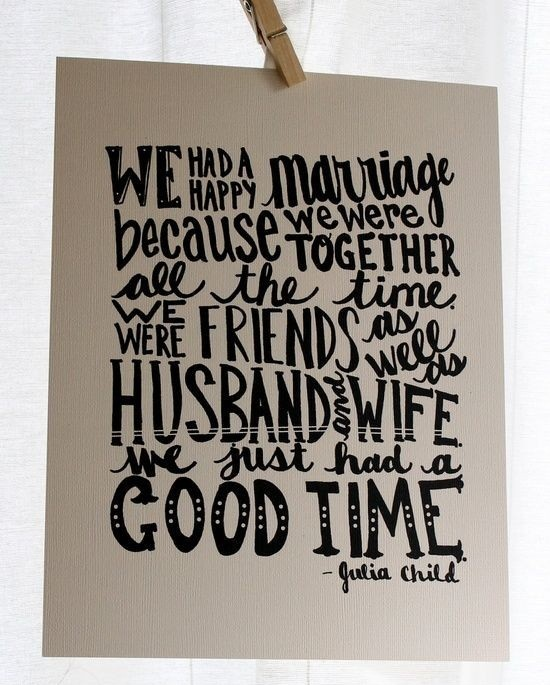 Inspirational Happiness Quotes We had a happy marriage because we were together all the time. Gulia Child