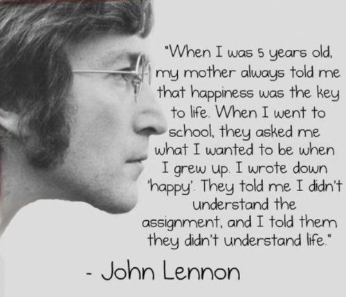 Inspirational Happiness Quotes When i was 5 year old, my mother always told me that happiness was the key to life John Lennon
