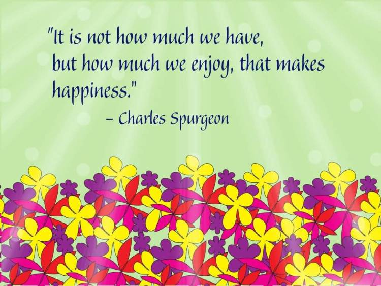 Inspirational Happiness Sayings It is not how much we have but how much we enjoy that makes happiness Charles Spurgeon
