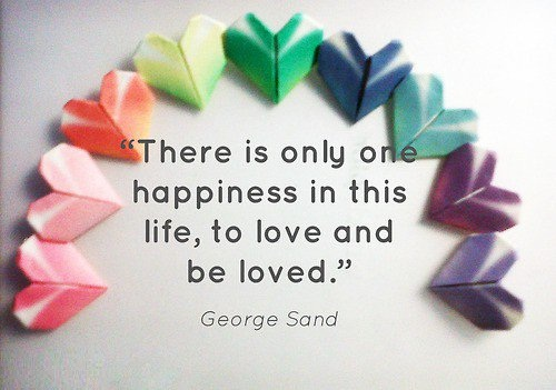 Inspirational Happiness Sayings There is only one happiness in this life,to love and be loved George Sand