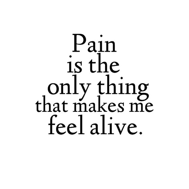 Pain is the only thing that makes me feel alive