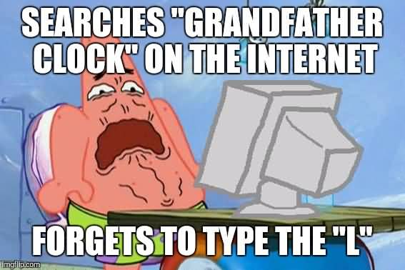 Searches grandfather clock on the internet forgets to type the 'L' Funny Patrick Meme