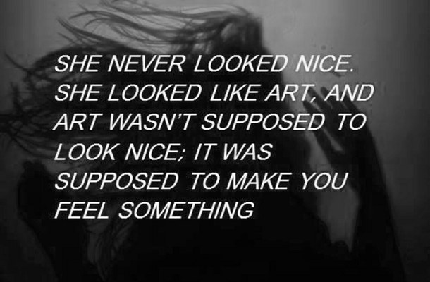 She never looked nice she looked like art, and art wasn't supposed to look nice