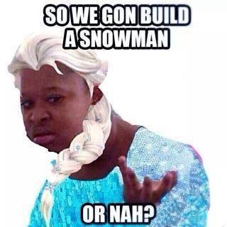 So we gon build a snowman or nah Funny Nah Meme