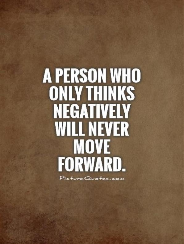 a person who only thinks negatively will never move forward.