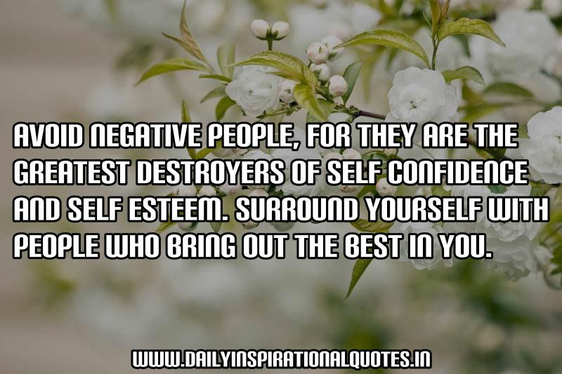avoid negative people, for they are the greatest destroyers of self confidence and self esteem. surround yourself with people who bring out the best in you.