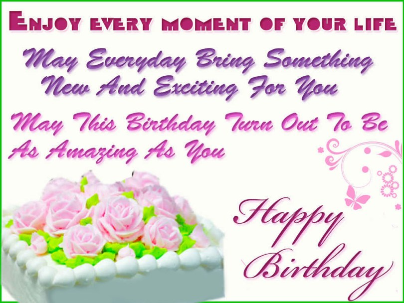 enjoy every moment of your life may everyday bring something new and exciting for you may this birthday ture out to be as amazing as you.