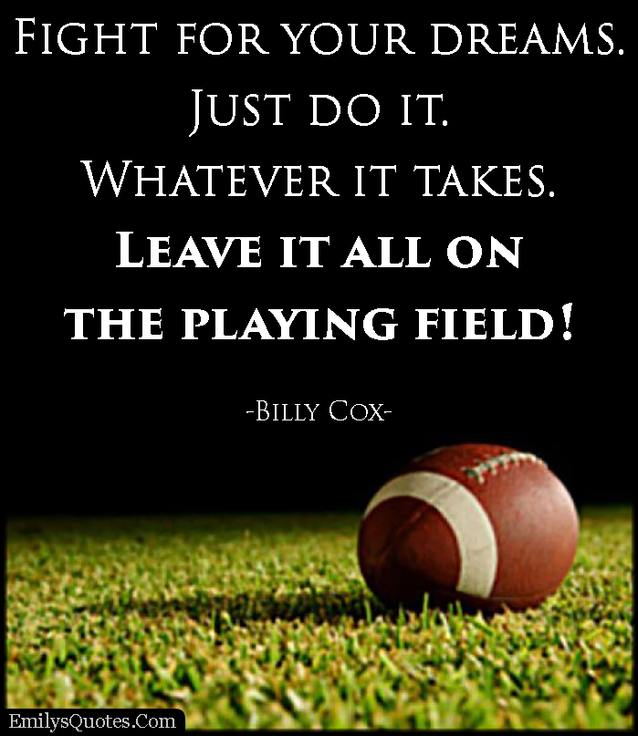 fight for your dreams. just do it. whatever it takes. leave it all on the playing field! billy cox