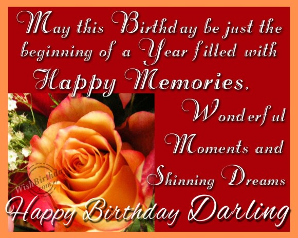may this birthday be just the beginning of a year filled with happy memories. wonderful moments and shinnng dreams happy birthday darling