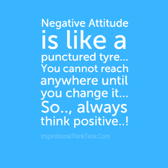 negative attitude is like a punctured tire.. you cannot reach anywhere until you change it.. so.., always think positive..