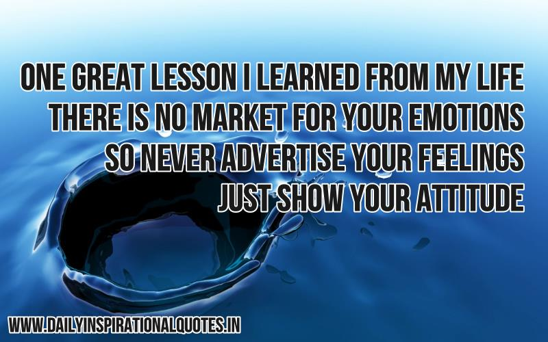 one great lesson i learned form my life there is no market for your emotions so never advertise your feelings just show your attitude.