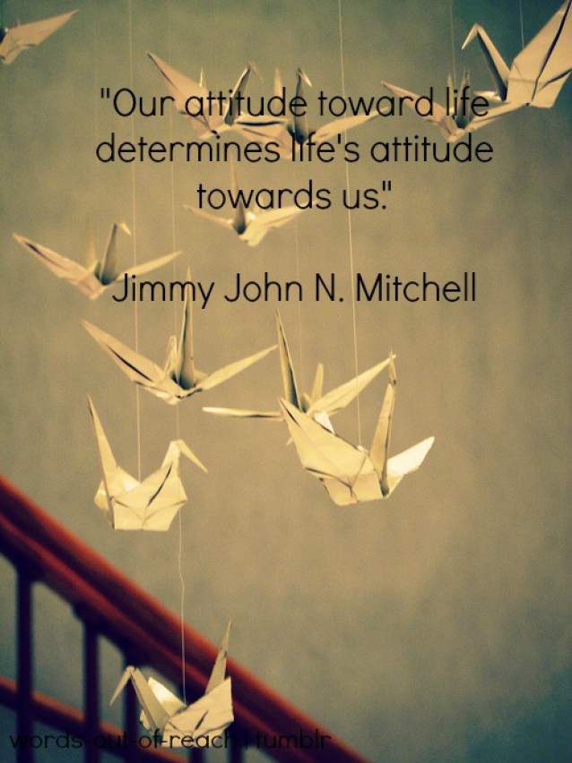 our attitude toward life determines life's attitude towards us. jimmy john n. mitchell