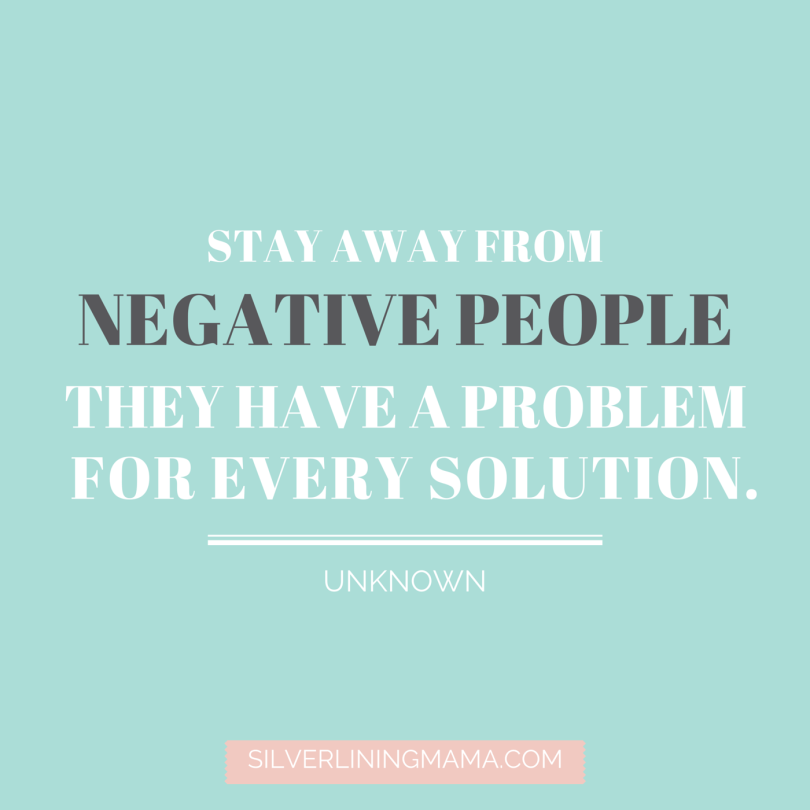 stay away from negative people they have a problem for every solution.