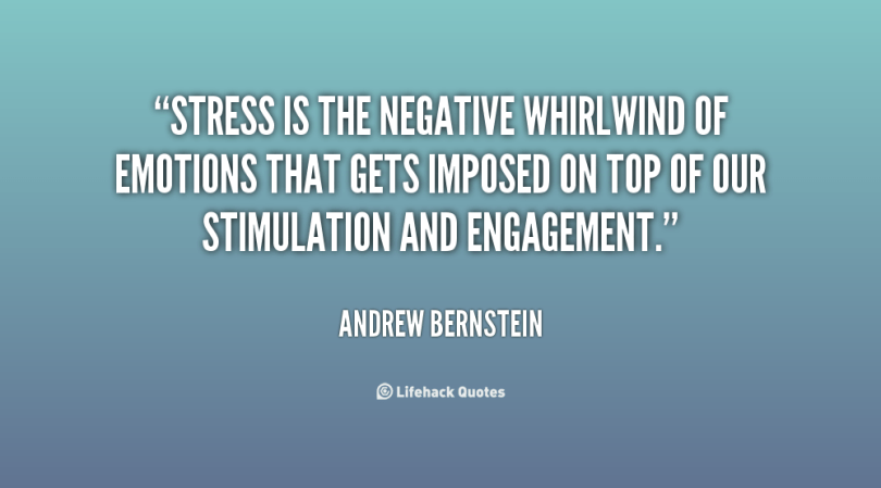 stress is the negative whirl wind of emotions that gets imposed on top of our stimulation and engagement. andrew bernstein