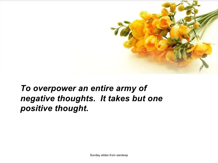 to overpower an entire army of negative thoughts. it takes but one positive thought.