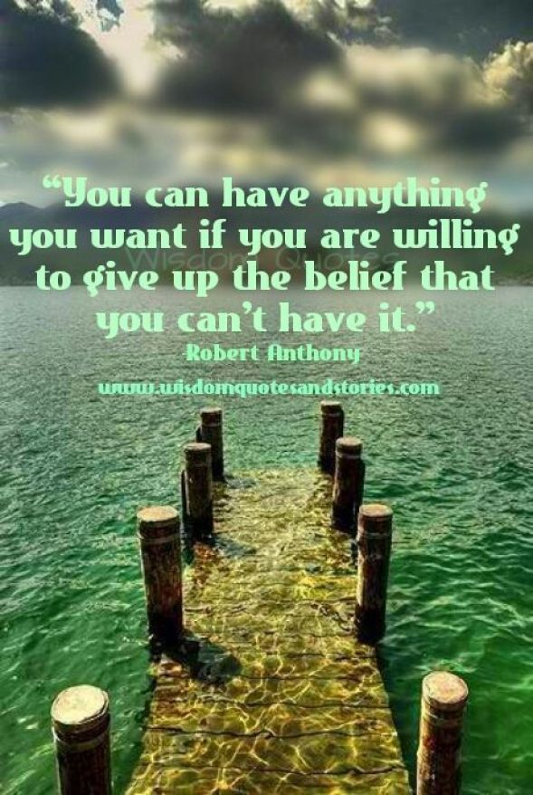 you can have anything you want if you are willing to give up the belief that you can't have it. robert anthony